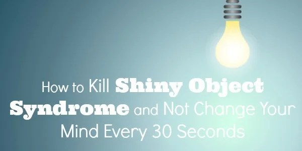 How to Kill Shiny Object Syndrome and Not Change Your Mind Every 30 Seconds