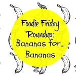 Foodie Friday Roundup:  Bananas for Bananas