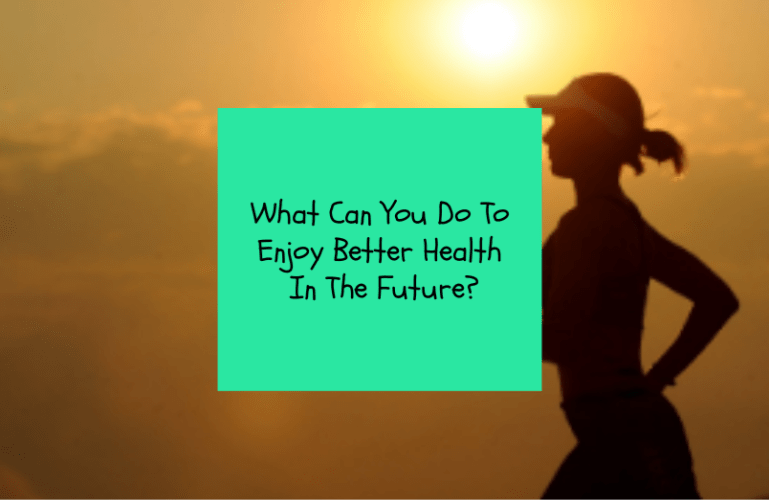What Can You Do To Enjoy Better Health In The Future?