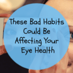 These Bad Habits Could Be Affecting Your Eye Health