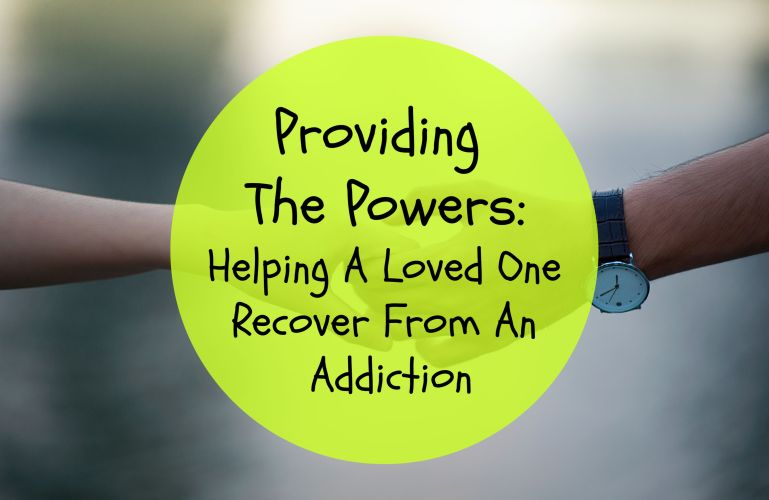 Providing The Powers: Helping A Loved One Recover From An Addiction