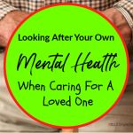 Looking After Your Own Mental Health When Caring For A Loved One