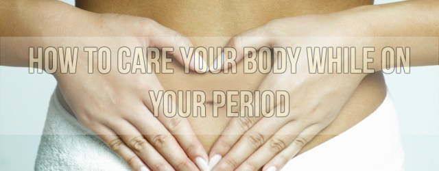 How To Care Your Body While On Your Period