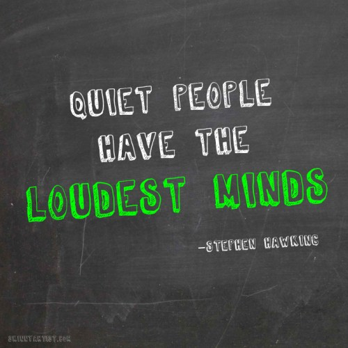 Quiet people have loudest minds