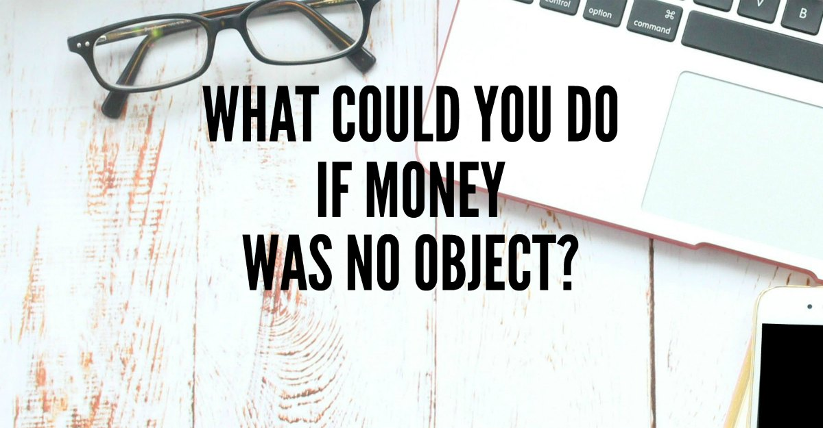 What if money was no object? What would you do? What COULD you do? Can you live the life you want and still pay the bills? Yes!