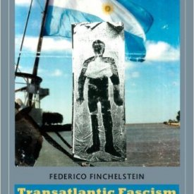 Federico Finchelstein (2010) — Transatlantic Fascism: Ideology, Violence, and the Sacred in Argentina and Italy, 1919–1945