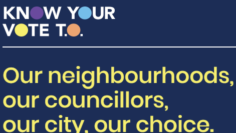 Know your vote T.O. Our neighbourhoods, our councillors, our city, our choice.