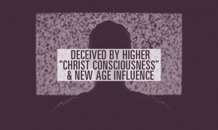 "Deceived by Higher, ""Christ Consciousness"" & New Age Influence"
