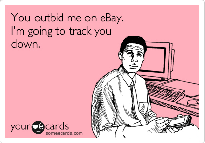 someecards.com - You outbid me on eBay. I'm going to track you down.