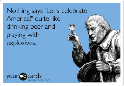 Funny Independence Day Ecard: Nothing says 'Let's celebrate America!' quite like drinking beer and playing with explosives.