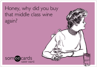 someecards.com - Honey, why did you buy that middle class wine again?