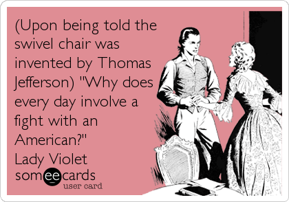 someecards.com - (Upon being told the swivel chair was invented by Thomas Jefferson)