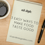 3 Easy Ways to Make Food Taste Good—Ask Steph | stupideasypaleo.com