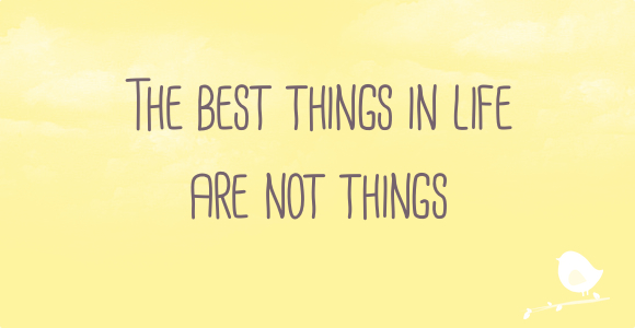 the best things in life are not things