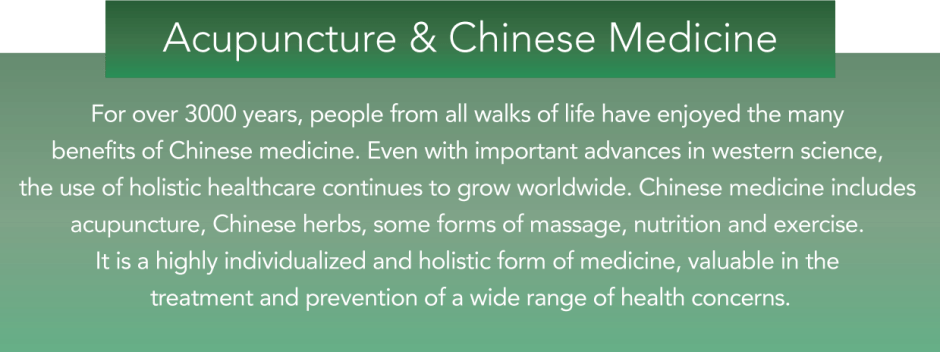 For over 3000 years, people from all walks of life have enjoyed the many benefits of Chinese medicine. Even with important advances in western science, the use of holistic healthcare continues to grow worldwide. Chinese medicine includes acupuncture, Chinese herbs, some forms of massage, nutrition and exercise. It is a highly individualized and holistic form of medicine, valuable in the treatment and prevention of a wide range of health concerns.
