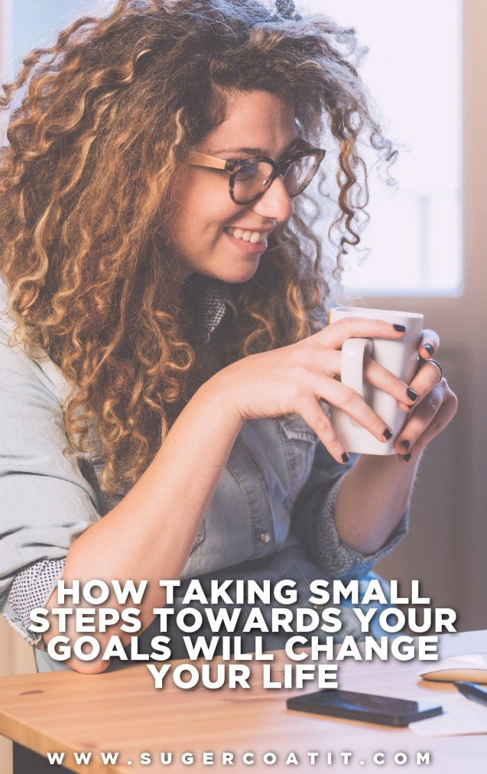 how taking small steps towards your goals will change your life - Suger Coat It