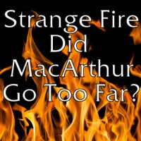 #22 Did John MacArthur Go Too Far in Strange Fire? -Podcast