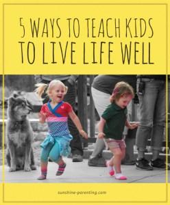 5 Ways to Teach Kids to Live Life Well