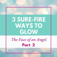 3 Sure-Fire Ways to Glow -- The Face of an Angel (Part 2)