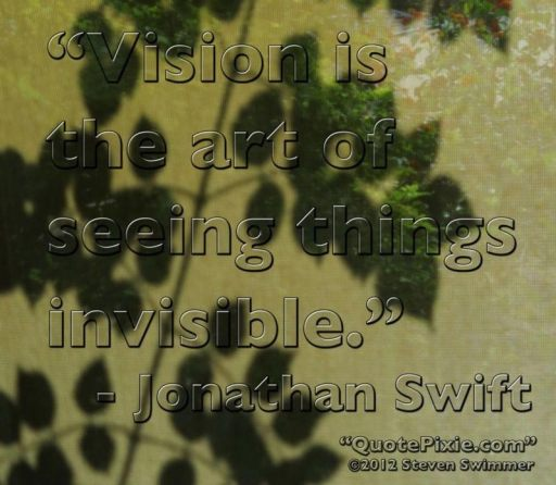 """Vision is the art of seeing things invisible."" – Jonathan Swift"