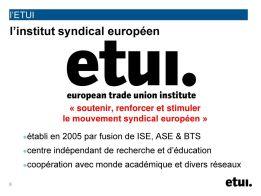 l'ETUI. l'institut syndical européen. « soutenir, renforcer et stimuler le mouvement syndical européen » établi en 2005 par fusion de ISE, ASE & BTS. centre indépendant de recherche et d'éducation. coopération avec monde académique et divers réseaux.