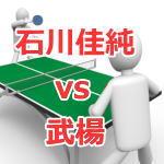 石川佳純vs武楊