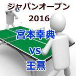 ジャパンオープン2016_宮本幸典vs王熹