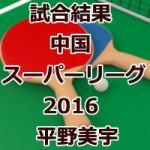 試合結果_中国スーパーリーグ2016_平野美宇