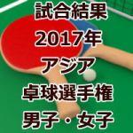 試合結果_アジア卓球選手権_男子・女子_2017