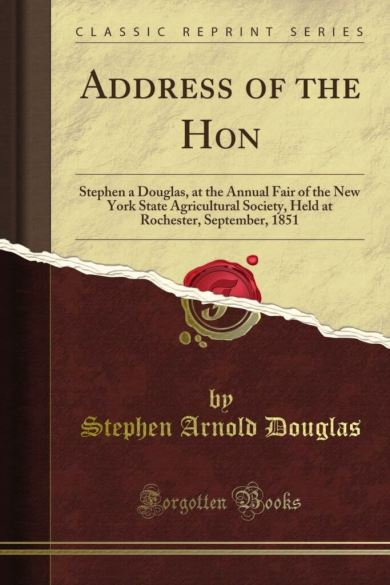 Address of the Hon: Stephen a Douglas, at the Annual Fair of the New York State Agricultural Society, Held at Rochester, September, 1851, Classic reprint. (amazon.com)