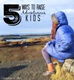 5 Ways to Raise Adventurous Kids