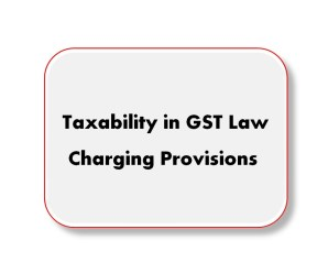 Taxability in GST Law: Charging Provisions