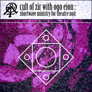 Cult of Zir with Ogo Eion Shortwave Ministry for Theatre Noir