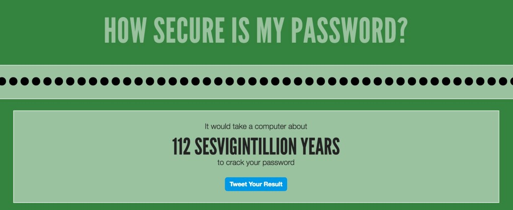 It would take a computer about 112 SESVIGINTILLION YEARS to crack your password