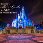 Photographing Cinderella's Castle at WDW and Post Process Editing