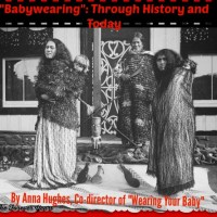 """Babywearing"": Through History and Today, by Anna Hughes, Co-director of ""Wearing Your Baby"""