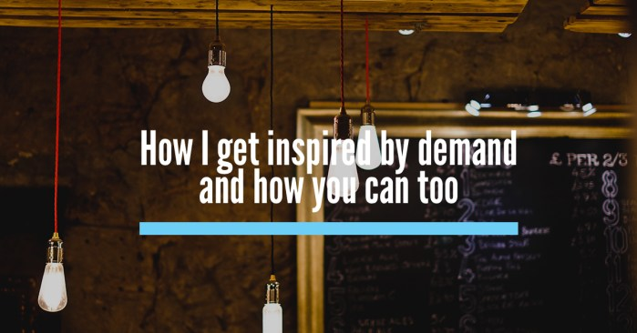 How I get inspired by demand and how you can too