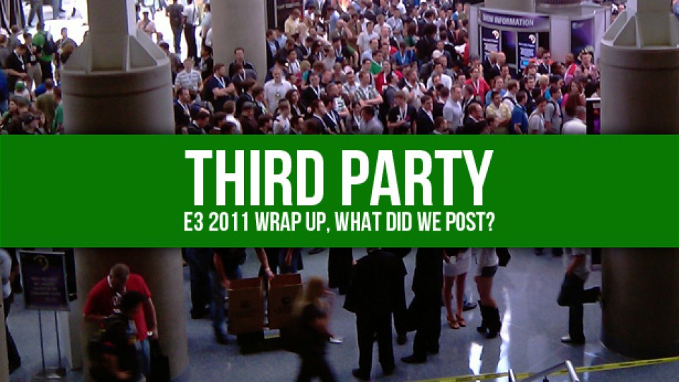 Third Party E3 2011 Wrap Up, What Did We Post?