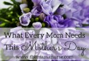 What Every Mom Needs This Mother's Day