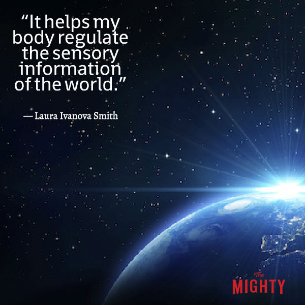 Image of the world. Text sasy: It helps my body regulate the sensory information of the world. -- Laura Ivanova Smith