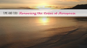 Time and Tide: Honouring the Losses of Menopause