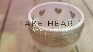 Sensory Weekend: Take Heart