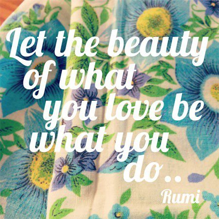 Rumi quote, words to live by, life inspo, let the beauty of what you love be what you do