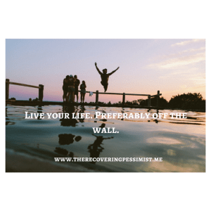 The Recovering Pessimist: Live Your Life Off the Wall -- Don't let the stress of life prevent you from living. | www.therecoveringpessimist.me #amwriting #recoveringpessimist