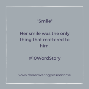 The Recovering Pessimist: Smile #10WordStory -- There are times where happiness is all that truly matters. | www.therecoveringpessimist.me #amwriting #recoveringpessimist #optimisticpessimist
