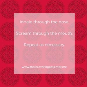 The Recovering Pessimist: Wisdom Wednesday #131 -- Inhale, Scream, Repeat. | www.threcoveringpessimist.me #amwriting #recoveringpessimist #optimisticpessimist