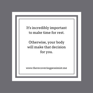 The Recovering Pessimist: The Importance of Rest. -- You need to make time for rest, or your body will make that decision for you. | www.therecoveringpessimist.me #amwriting #recoveringpessimist #optimisticpessimist