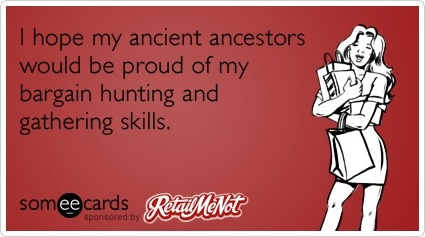 someecards.com - I hope my ancient ancestors would be proud of my bargain hunting and gathering skills.