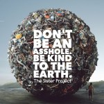 Don't Be An Asshole, Be Kind To The Earth