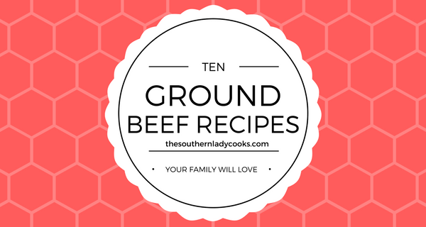 TEN GROUND BEEF RECIPES YOUR FAMILY WILL LOVE